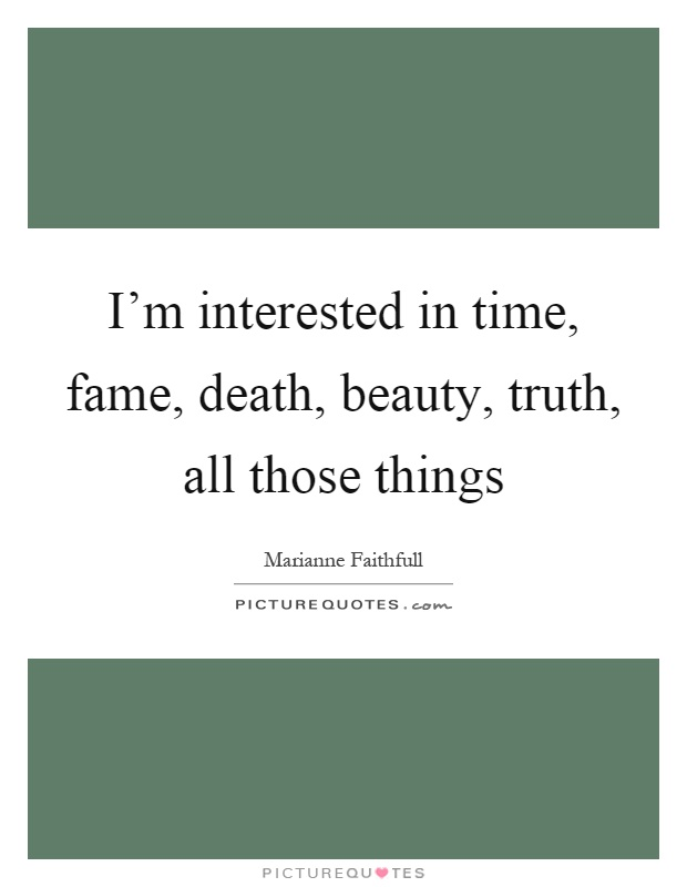 I'm interested in time, fame, death, beauty, truth, all those things Picture Quote #1