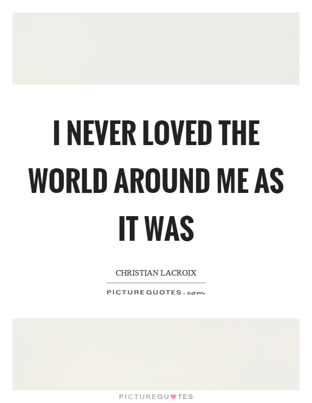 I never loved the world around me as it was Picture Quote #1