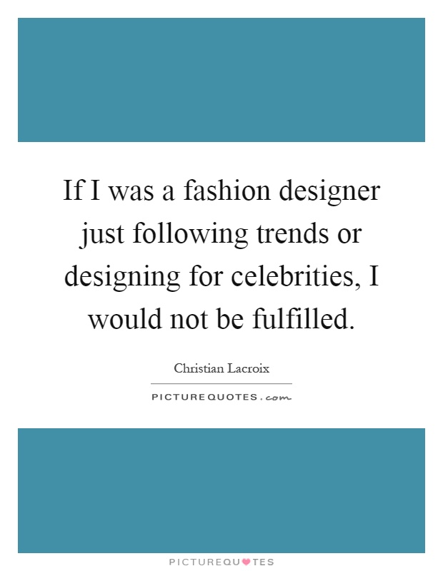 If I was a fashion designer just following trends or designing for celebrities, I would not be fulfilled Picture Quote #1
