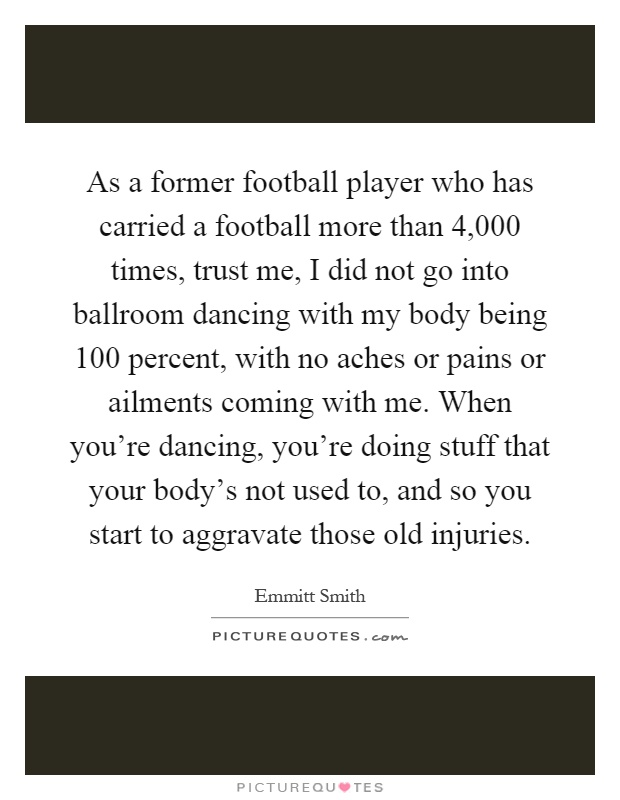 As a former football player who has carried a football more than 4,000 times, trust me, I did not go into ballroom dancing with my body being 100 percent, with no aches or pains or ailments coming with me. When you're dancing, you're doing stuff that your body's not used to, and so you start to aggravate those old injuries Picture Quote #1
