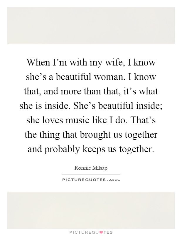 When I\'m with my wife, I know she\'s a beautiful woman. I ...