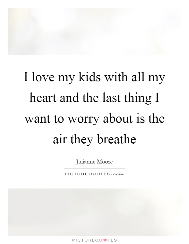 I love my kids with all my heart and the last thing I want to worry about is the air they breathe Picture Quote #1