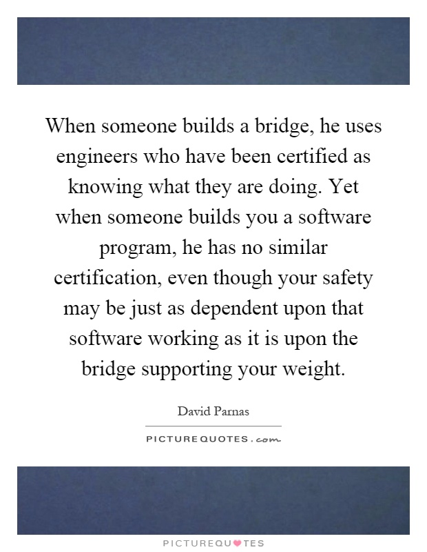 When someone builds a bridge, he uses engineers who have been certified as knowing what they are doing. Yet when someone builds you a software program, he has no similar certification, even though your safety may be just as dependent upon that software working as it is upon the bridge supporting your weight Picture Quote #1