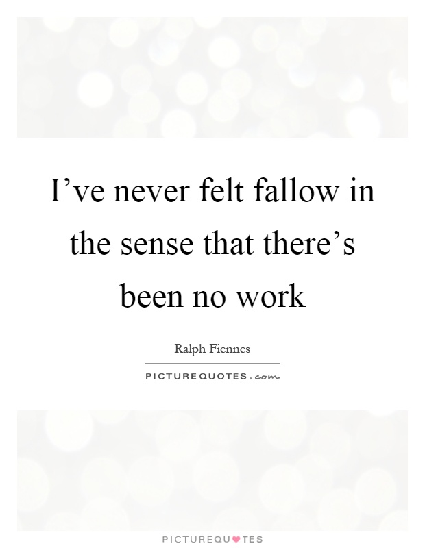 I've never felt fallow in the sense that there's been no work Picture Quote #1