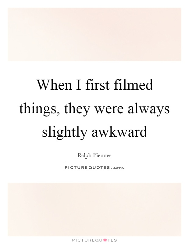 When I first filmed things, they were always slightly awkward Picture Quote #1