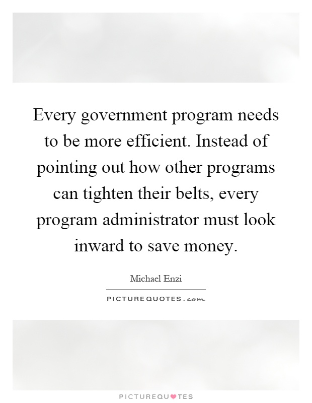 Every government program needs to be more efficient. Instead of pointing out how other programs can tighten their belts, every program administrator must look inward to save money Picture Quote #1