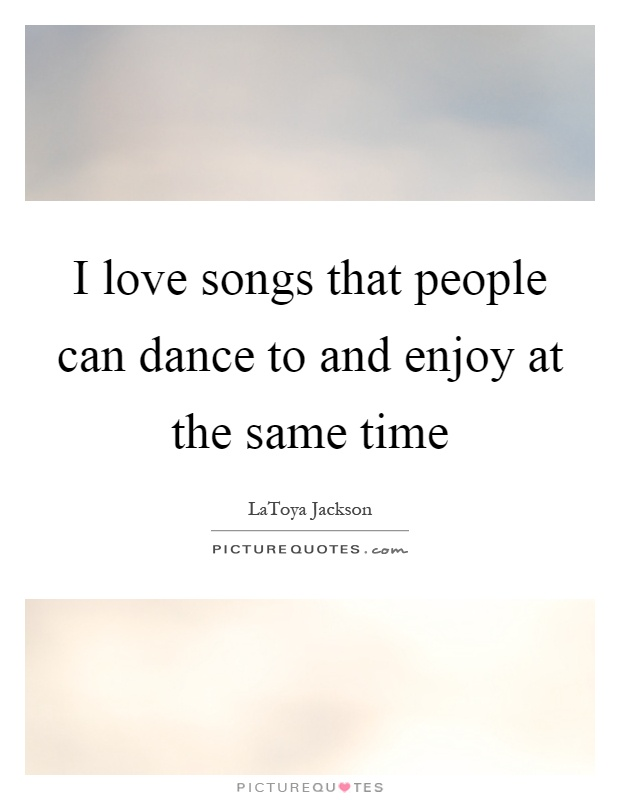 I love songs that people can dance to and enjoy at the same time Picture Quote #1