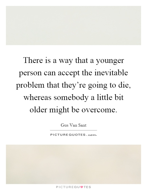There is a way that a younger person can accept the inevitable problem that they're going to die, whereas somebody a little bit older might be overcome Picture Quote #1