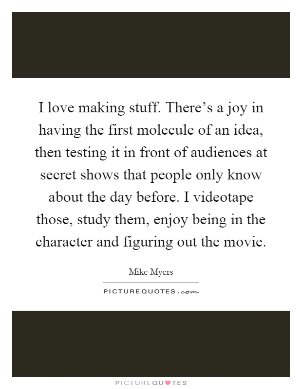 I love making stuff. There's a joy in having the first molecule of an idea, then testing it in front of audiences at secret shows that people only know about the day before. I videotape those, study them, enjoy being in the character and figuring out the movie Picture Quote #1