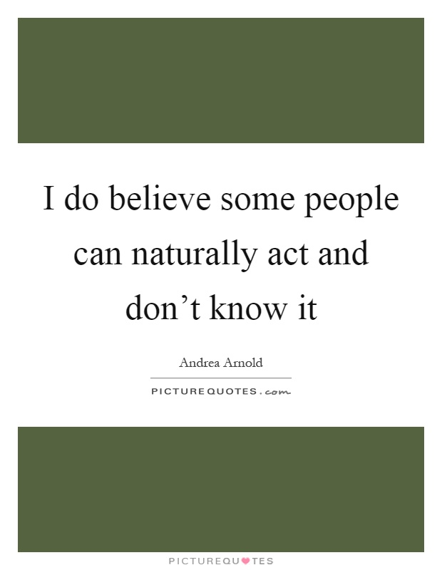 I do believe some people can naturally act and don't know it Picture Quote #1