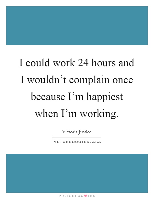 I could work 24 hours and I wouldn't complain once because I'm happiest when I'm working Picture Quote #1