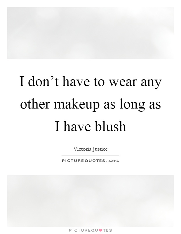 I don't have to wear any other makeup as long as I have blush Picture Quote #1