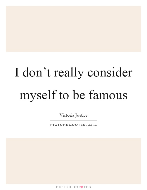 I don't really consider myself to be famous Picture Quote #1