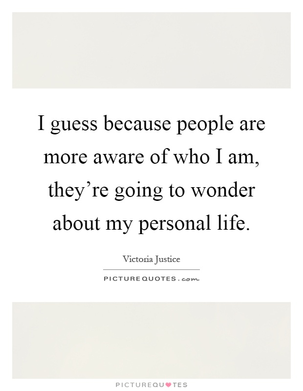 I guess because people are more aware of who I am, they're going to wonder about my personal life Picture Quote #1
