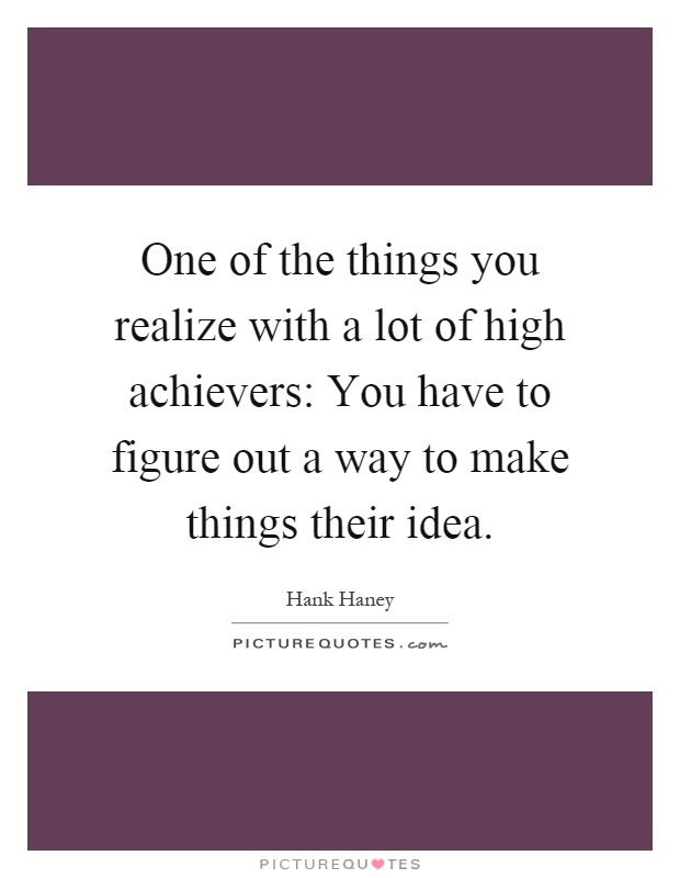 One of the things you realize with a lot of high achievers: You have to figure out a way to make things their idea Picture Quote #1