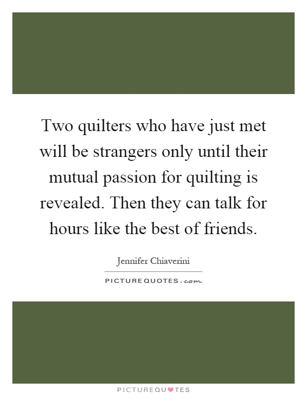 Two quilters who have just met will be strangers only until their mutual passion for quilting is revealed. Then they can talk for hours like the best of friends Picture Quote #1