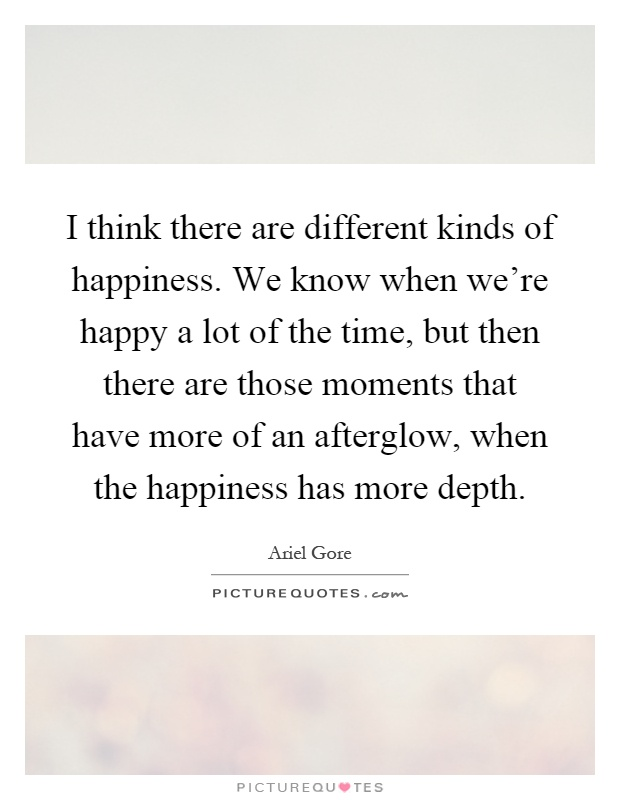 I think there are different kinds of happiness. We know when we're happy a lot of the time, but then there are those moments that have more of an afterglow, when the happiness has more depth Picture Quote #1
