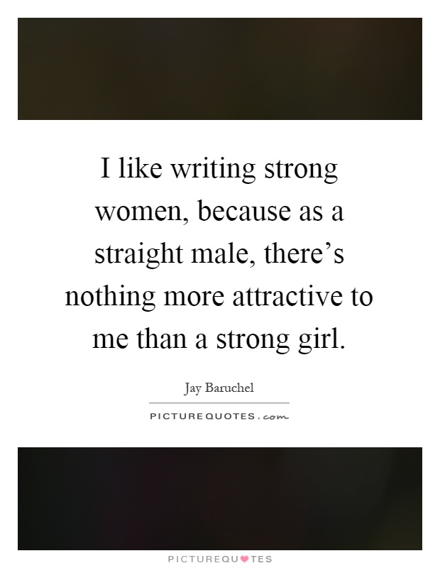 I like writing strong women, because as a straight male, there's nothing more attractive to me than a strong girl Picture Quote #1