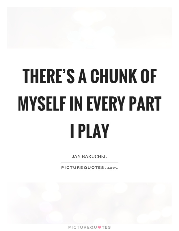 There's a chunk of myself in every part I play Picture Quote #1