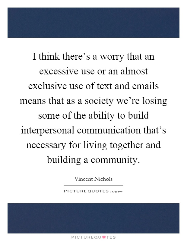 I think there's a worry that an excessive use or an almost exclusive use of text and emails means that as a society we're losing some of the ability to build interpersonal communication that's necessary for living together and building a community Picture Quote #1