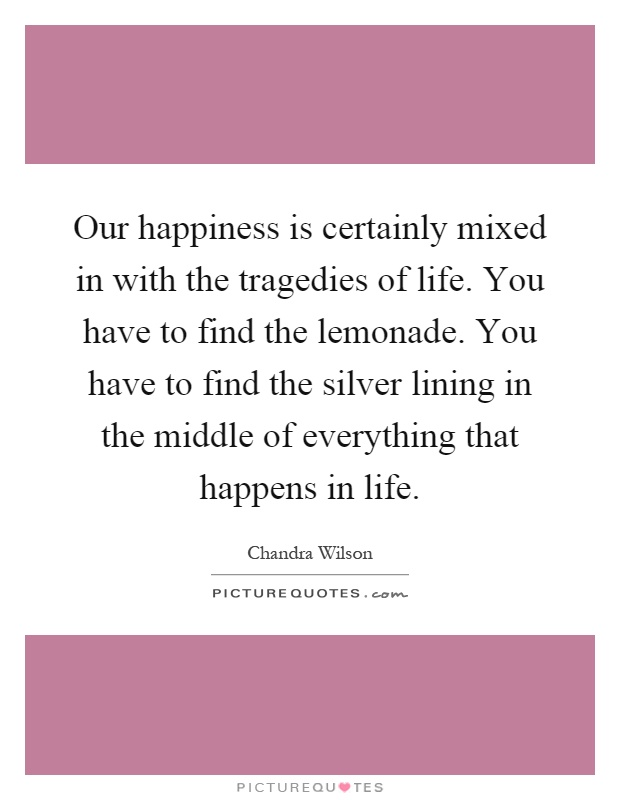 Our happiness is certainly mixed in with the tragedies of life. You have to find the lemonade. You have to find the silver lining in the middle of everything that happens in life Picture Quote #1