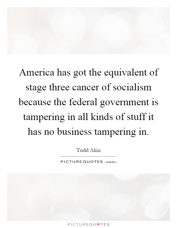 America has got the equivalent of stage three cancer of socialism because the federal government is tampering in all kinds of stuff it has no business tampering in Picture Quote #1