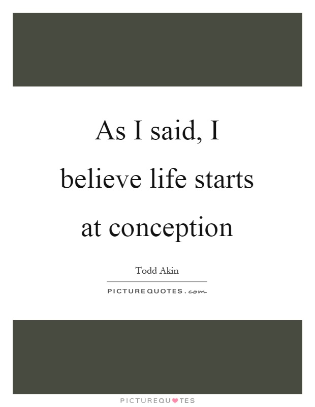 As I said, I believe life starts at conception Picture Quote #1