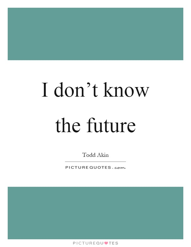 I don't know the future Picture Quote #1