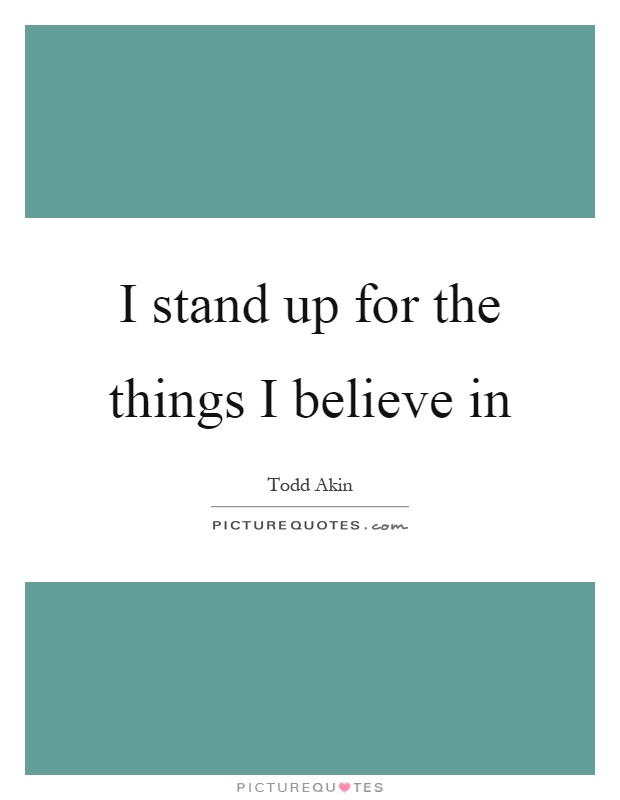 I stand up for the things I believe in Picture Quote #1