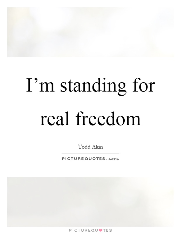 I'm standing for real freedom Picture Quote #1