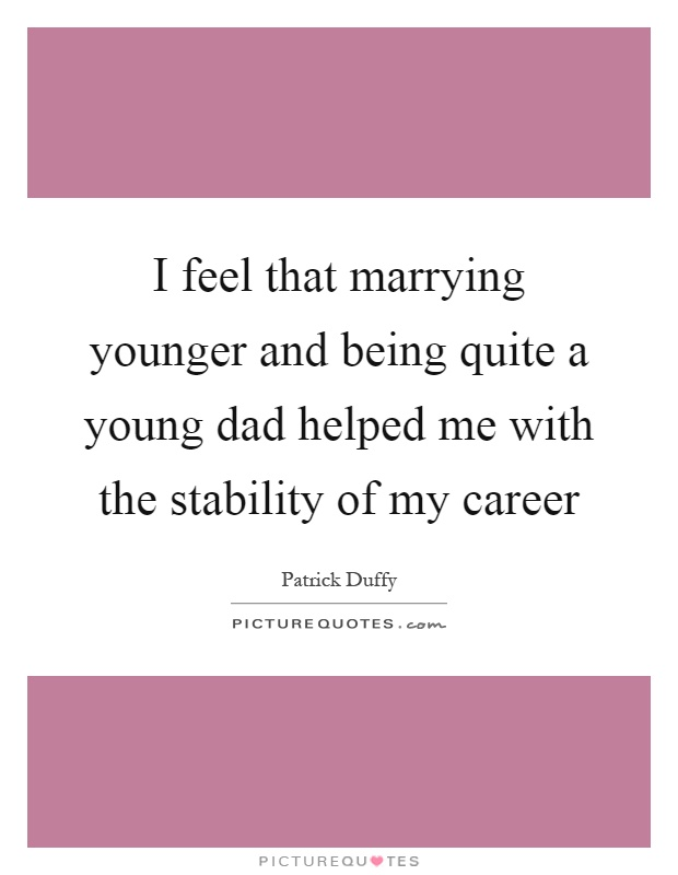 I feel that marrying younger and being quite a young dad helped me with the stability of my career Picture Quote #1