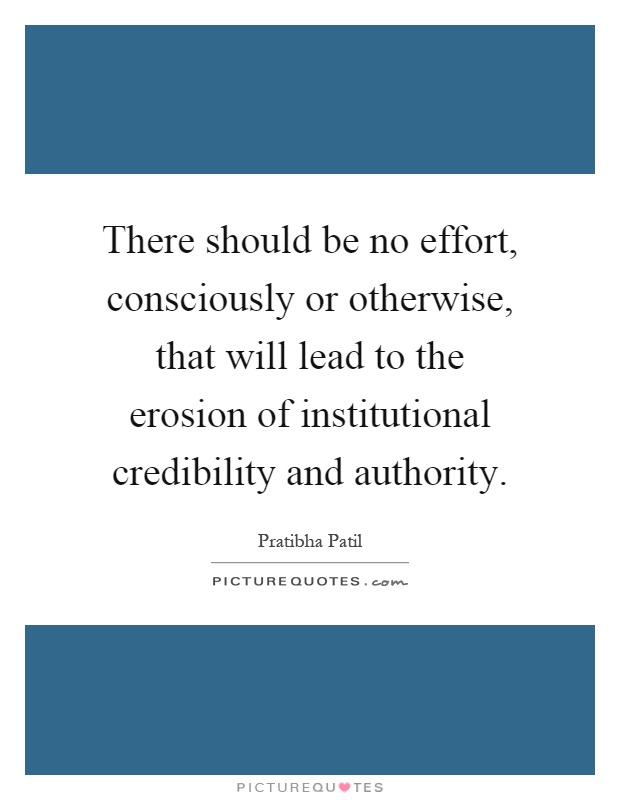 There should be no effort, consciously or otherwise, that will lead to the erosion of institutional credibility and authority Picture Quote #1