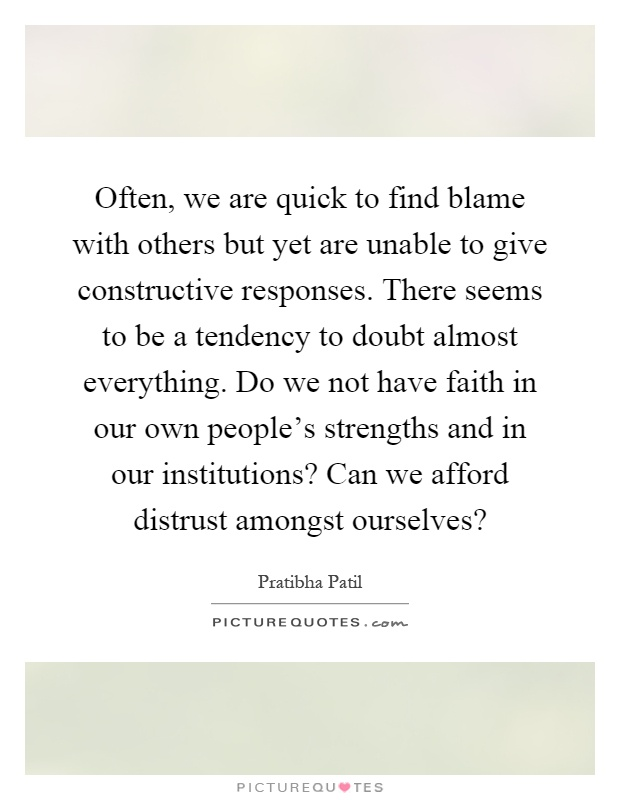 Often, we are quick to find blame with others but yet are unable to give constructive responses. There seems to be a tendency to doubt almost everything. Do we not have faith in our own people's strengths and in our institutions? Can we afford distrust amongst ourselves? Picture Quote #1