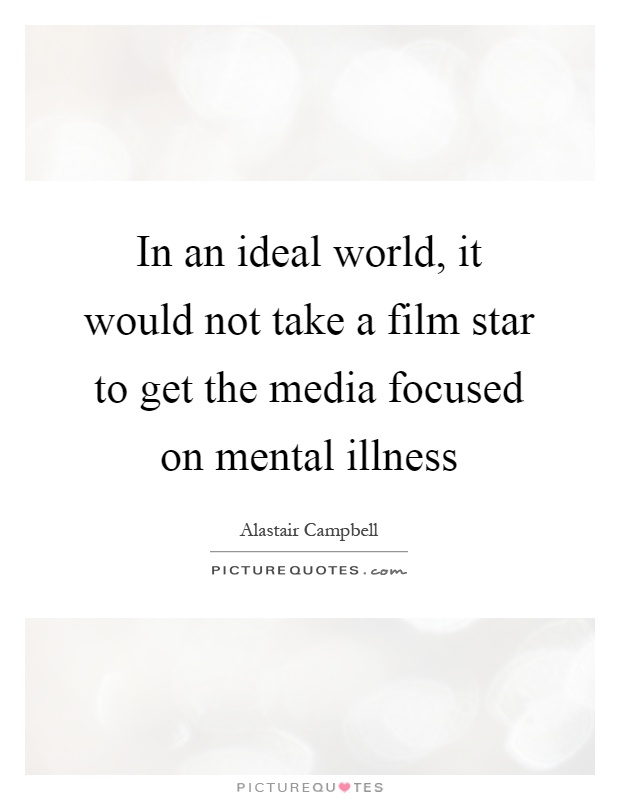 In an ideal world, it would not take a film star to get the media focused on mental illness Picture Quote #1