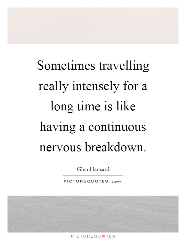 Sometimes travelling really intensely for a long time is like having a continuous nervous breakdown Picture Quote #1