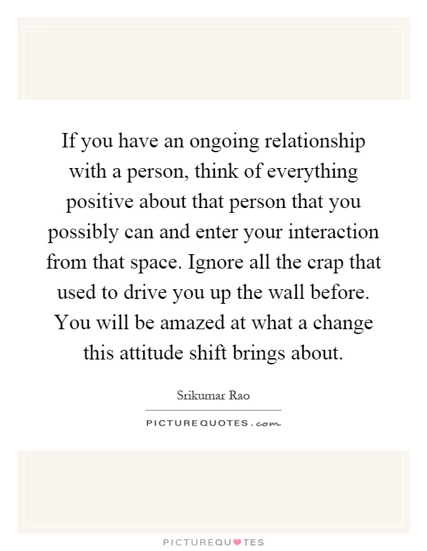 If you have an ongoing relationship with a person, think of everything positive about that person that you possibly can and enter your interaction from that space. Ignore all the crap that used to drive you up the wall before. You will be amazed at what a change this attitude shift brings about Picture Quote #1