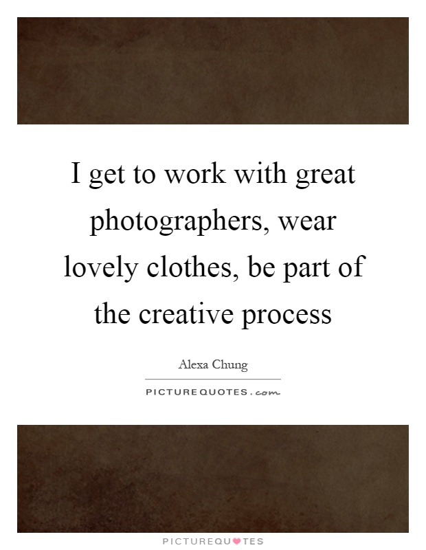 I get to work with great photographers, wear lovely clothes, be part of the creative process Picture Quote #1