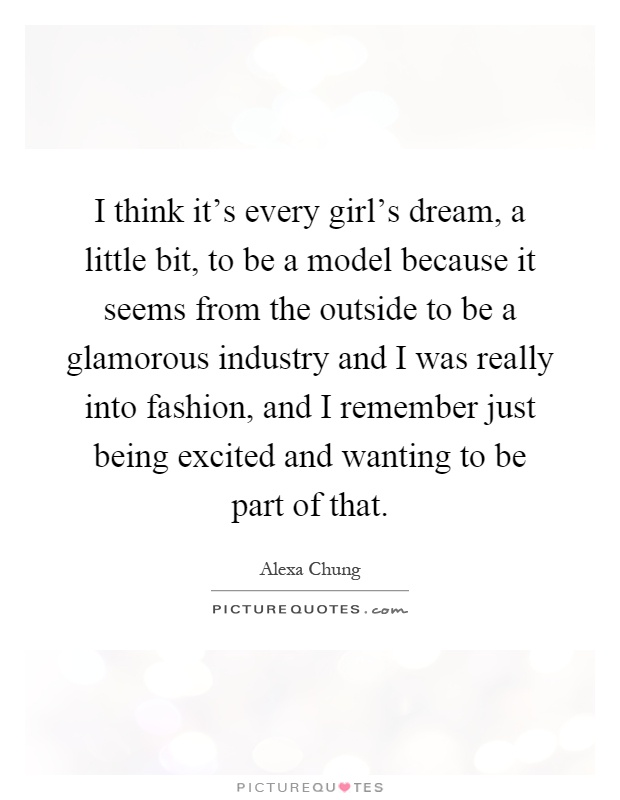 I think it's every girl's dream, a little bit, to be a model because it seems from the outside to be a glamorous industry and I was really into fashion, and I remember just being excited and wanting to be part of that Picture Quote #1