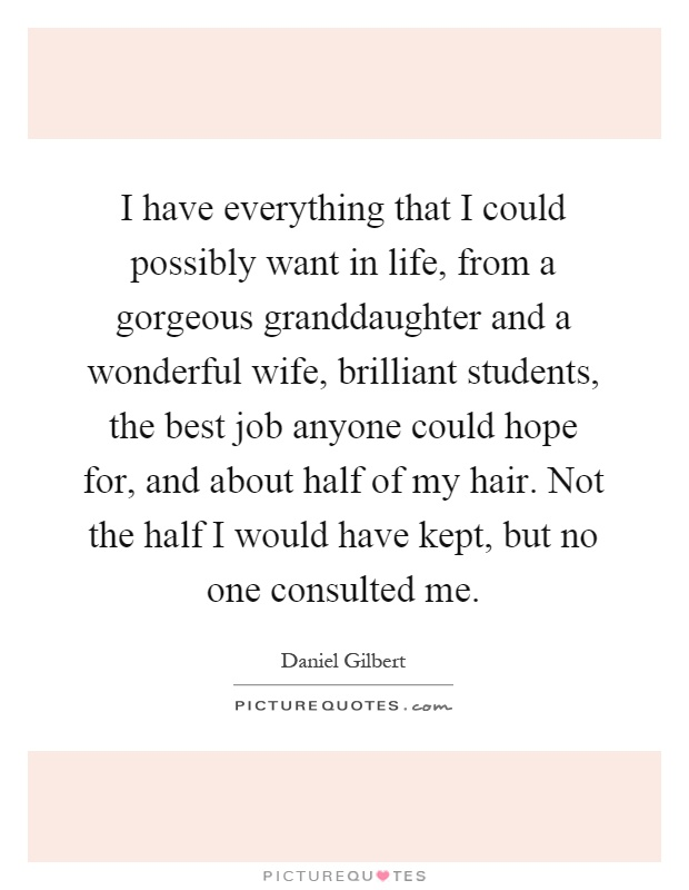 I have everything that I could possibly want in life, from a gorgeous granddaughter and a wonderful wife, brilliant students, the best job anyone could hope for, and about half of my hair. Not the half I would have kept, but no one consulted me Picture Quote #1