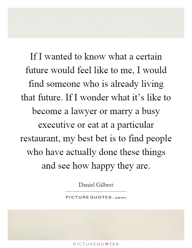 If I wanted to know what a certain future would feel like to me, I would find someone who is already living that future. If I wonder what it's like to become a lawyer or marry a busy executive or eat at a particular restaurant, my best bet is to find people who have actually done these things and see how happy they are Picture Quote #1