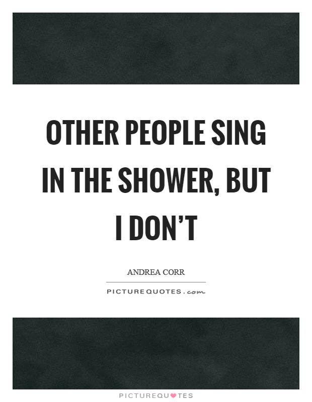 Other people sing in the shower, but I don't Picture Quote #1