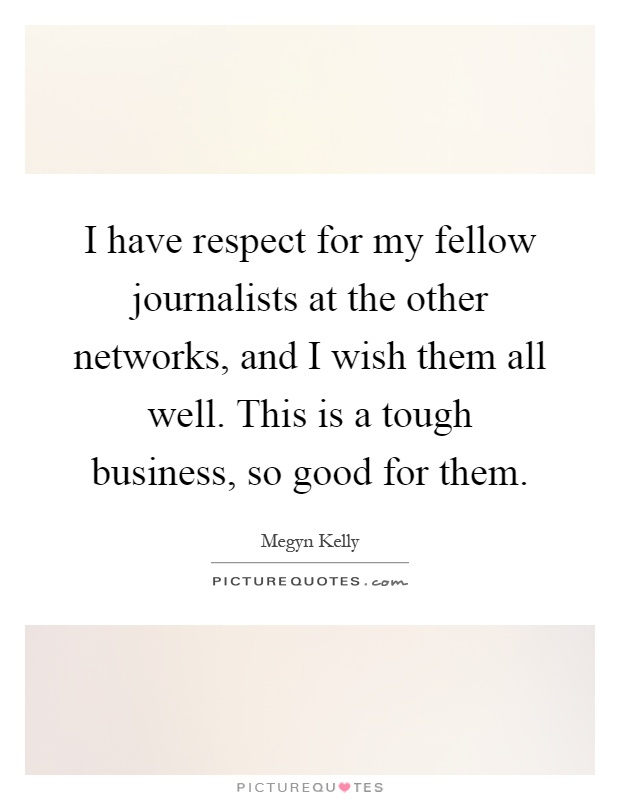 I have respect for my fellow journalists at the other networks, and I wish them all well. This is a tough business, so good for them Picture Quote #1