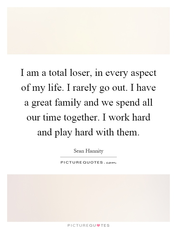 I am a total loser, in every aspect of my life. I rarely go out. I have a great family and we spend all our time together. I work hard and play hard with them Picture Quote #1
