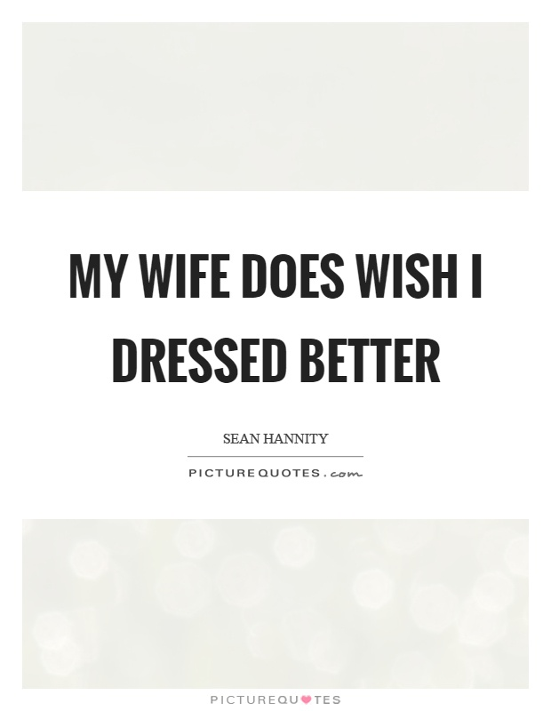 My wife does wish I dressed better Picture Quote #1