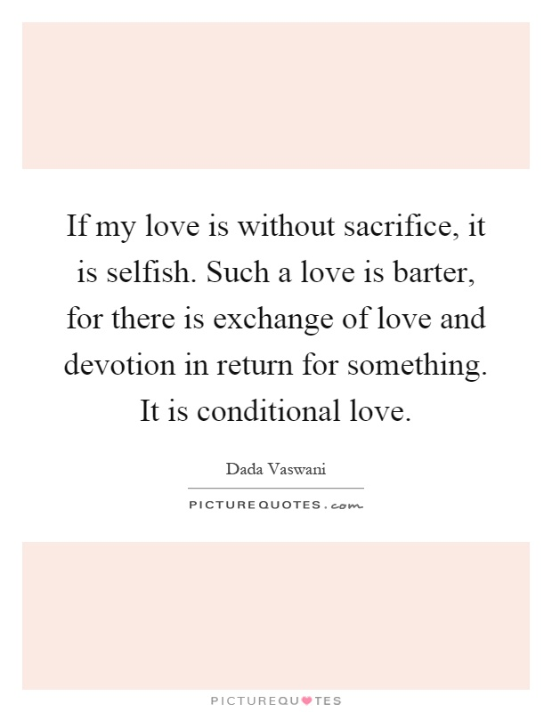 If my love is without sacrifice, it is selfish. Such a love is barter, for there is exchange of love and devotion in return for something. It is conditional love Picture Quote #1