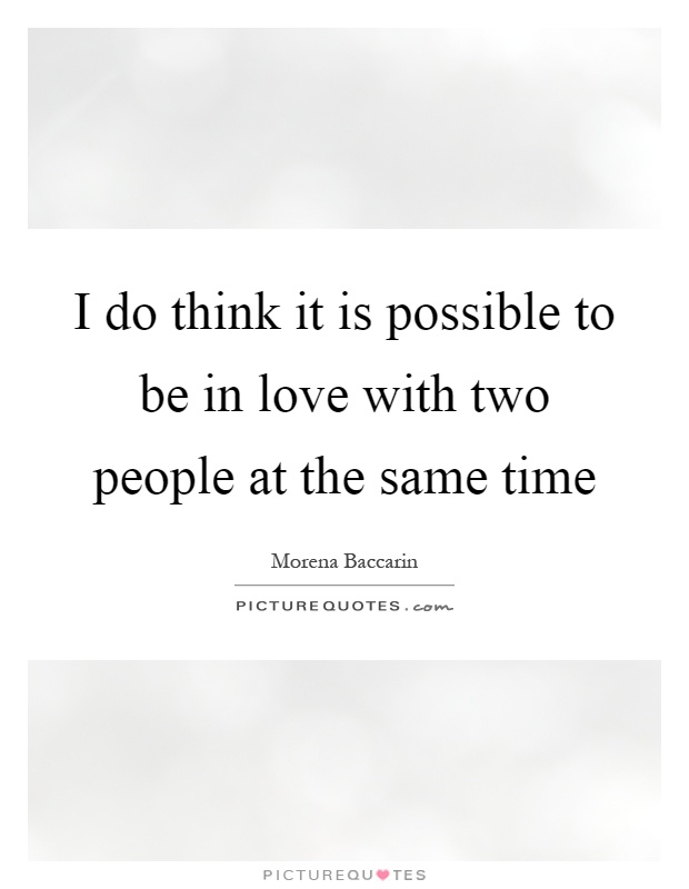I do think it is possible to be in love with two people at ...