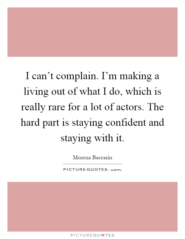 I can't complain. I'm making a living out of what I do, which is really rare for a lot of actors. The hard part is staying confident and staying with it Picture Quote #1