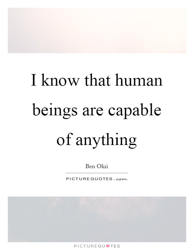 I know that human beings are capable of anything Picture Quote #1