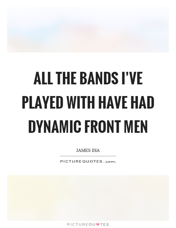 All the bands I've played with have had dynamic front men Picture Quote #1