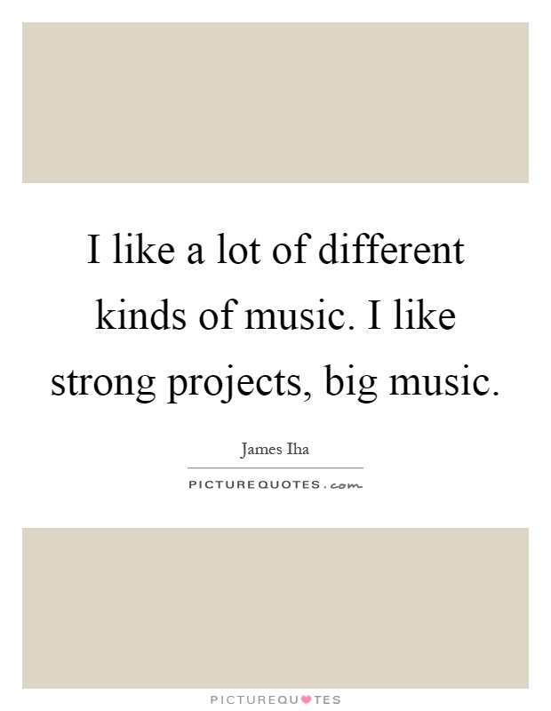 I like a lot of different kinds of music. I like strong projects, big music Picture Quote #1